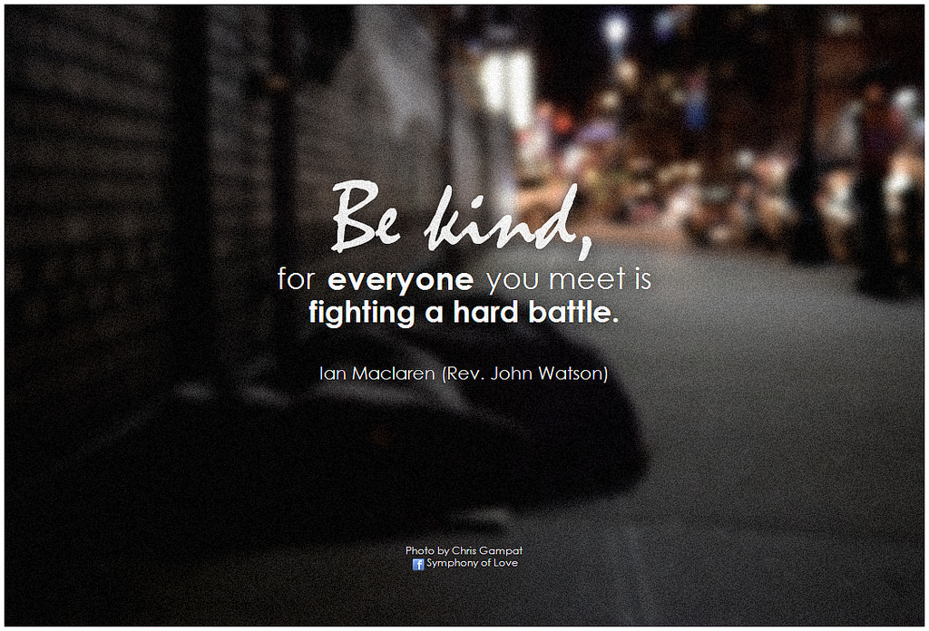 be kind as everyone you meet is fighting a different battle
